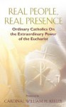 Real People, Real Presence: Ordinary Catholics on the Extraordinary Power of the Eucharist - William H. Keeler, Benedict J. Groeschel