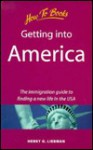 Getting Into America: The Immigration Guide To Finding A New Life In The Usa - Henry G. Liebman