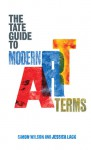 The Tate Guide to Modern Art Terms - Simon Wilson, Jessica Lack