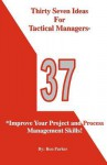 Thirty Seven Ideas for Tactical Managers*: *Improve Your Project and Process Management Skills! - Ron Parker