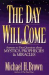 The Day Will Come: Answers to Your Questions about Mystics, Prophecies, and Miracles - Michael Harold Brown