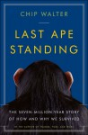 Last Ape Standing: The Seven-Million-Year Story of How and Why We Survived - Chip Walter