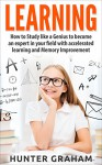 LEARNING: How to Study like a Genius to Become an Expert in Your Field with Accelerated Learning and Memory Improvement (Genius, Learning, Reading, Accelerated Learning, Memory Improvement) - Hunter Graham