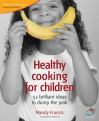Healthy Cooking for Children: Help Your Kids to Dump the Junk (52 Brilliant Ideas) - Mandy Francis