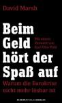Beim Geld hört der Spaß auf: Warum die Eurokrise nicht mehr lösbar ist Mit einem Vorwort von Karl Otto Pöhl (German Edition) - David Marsh