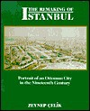 The Remaking of Istanbul: Portrait of an Ottoman City in the Nineteenth Century - Zeynep Çelik