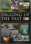 Digging Up The Past: An Introduction To Archaeological Excavation - John Collis