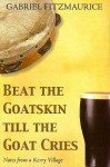 Beat the Goatskin Till the Goat Cries: Notes from a Kerry Village - Gabriel Fitzmaurice