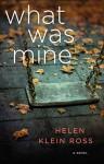 What Was Mine: A Novel - Helen Klein Ross
