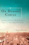 On Dupont Circle: Franklin and Eleanor Roosevelt and the Progressives Who Shaped Our World - James Srodes