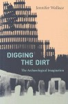 Digging the Dirt: The Archaeological Imagination - Jennifer Wallace