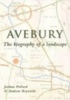Avebury: The Biography of a Landscape - Joshua Pollard, Andrew Reynolds