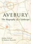 Avebury: The Biography of a Landscape - Joshua Pollard, Andrew Reynolds
