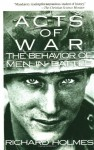 Acts of War: Behavior of Men in Battle - Richard Holmes