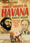Three Nights in Havana: Pierre Trudeau, Fidel Castro and the Cold War World - Robert A. Wright