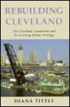 Rebuilding Cleveland: The Cleveland Foundation and Its Evolving Urban Strategy - Diana Tittle
