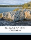 Ballads of Irish Chivalry - Robert Dwyer Joyce, P.W. Joyce