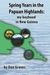 Spring Years in the Papuan Highlands: My boyhood in New Guinea - Dan Graves