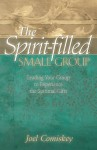 The Spirit-Filled Small Group: Leading Your Group to Experience the Spiritual Gifts - Joel Comiskey