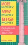 More Money, New Money, Big Money: Creative Strategies for Funding Today's Church - Wayne C. Barrett