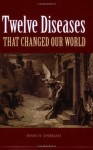 Twelve Diseases That Changed Our World - Irwin W. Sherman