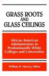 Grass Roots and Glass Ceilings: Observations from African American Administrators in Predominantly White Colleges and Universities - William Burnett Harvey
