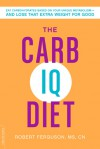 The Carb IQ Diet: Eat Carbohydrates Based on Your Unique Metabolism--and Lose That Extra Weight for Good - Robert Ferguson