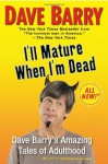 I'll Mature When I'm Dead: Dave Barry's Amazing Tales of Adulthood - Dave Barry