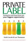 Private Label: Turning the Retail Brand Threat Into Your Biggest - Keith Lincoln, Lars Thomassen