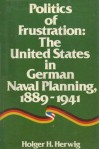 Politics of Frustration: The United States in German Naval Planning, 1889-1941 - Holger H. Herwig