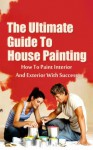 The Ultimate Guide To House Painting: How To Paint Interior And Exterior With Success - Kevin Walker