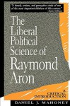 The Liberal Political Science of Raymond Aron: A Critical Introduction - Daniel J. Mahoney
