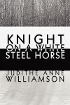 Knight on a White Steel Horse - Judithe Anne Williamson