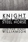Knight on a White Steel Horse - Judithe Anne Williamson