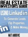 Real Estate Investor's Guide: Using LinkedIn to Generate Leads, Flip Properties & Make Money - Matt Andrews