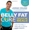 The Belly Fat Cure Quick Meals: Lose 4 to 9 lbs. a week with on-the-go CARB SWAPS - Jorge Cruise