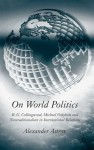 On World Politics: R.G. Collingwood, Michael Oakeshott and Neotraditionalism in International Relations - Alexander Astrov