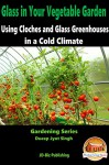 Glass in Your Vegetable Garden - Using Cloches and Glass Greenhouses in a Cold Climate (Gardening Series Book 15) - Dueep Jyot Singh, John Davidson, Mendon Cottage Books