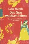 Das Gras wachsen hören. Die spirituellen Fähigkeiten des Körpers - Luisa Francia
