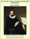 The Works of James Arminius (1560-1609) (Complete) - James Arminius