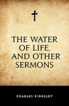 The Water of Life, and Other Sermons - Charles Kingsley