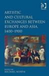 Artistic and Cultural Exchanges Between Europe and Asia, 1400-1900: Rethinking Markets, Workshops, and Collections - Michael North