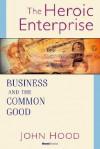 The Heroic Enterprise the Heroic Enterprise: Business and the Common Good Business and the Common Good - John Hood