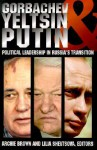 Gorbachev, Yeltsin, & Putin: Political Leadership in Russia's Transition - Archie Brown