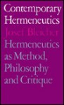 Contemporary Hermeneutics: Hermeneutics as Method, Philosophy and Critique - Josef Bleicher