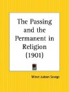 "The passing and the permanent in religion, a plain treatment of the great essentials of religion, being a sifting from these of such things as cannot outlive the results of scientific, historical and critical study,--so making more clearly seen ""the - Minot Judson Savage"