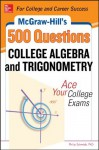 McGraw-Hill's 500 College Algebra and Trigonometry Questions: Ace Your College Exams (Mcgraw-Hill's 500 Questions) - Philip Schmidt