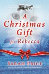 A Christmas Gift for Rebecca: An Amish Christian Romance Novella With Hymns and Recipes - Sarah Price