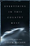 Everything in This Country Must: A Novella and Two Stories - Colum McCann