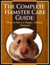 The Complete Hamster Care Guide: How to Have a Happy, Healthy Hamster - Scott Stevens
